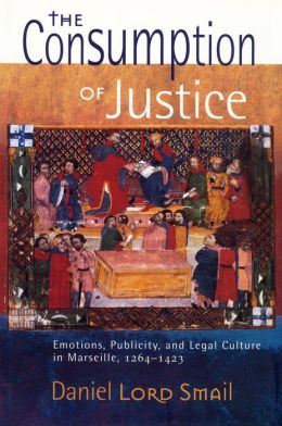 The Consumption of Justice: emotions, publicity, and legal culture in Marseille, 1264-1423