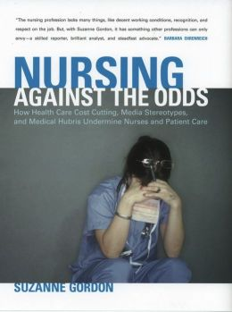 Nursing Against the Odds: How Health Care Cost Cutting, Media Stereotypes, and Medical Hubris Undermine Nurses and Patient Care