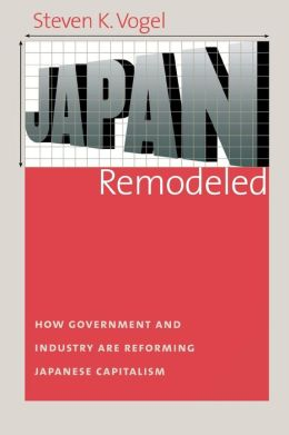 Japan Remodeled: How Government and Industry Are Reforming Japanese Capitalism