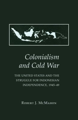Colonialism and Cold War: The United States and the Struggle for Indonesian Independence, 1945-49