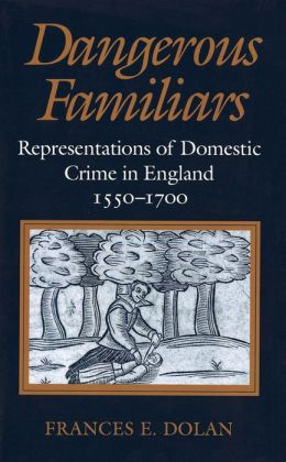 Dangerous Familiars: Representations of Domestic Crime in England, 1550-1700