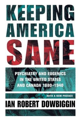 Keeping America Sane (Cornell Studies in the History of Psychiatry Series): Psychiatry and Eugenics in the United States and Canada, 1880-1940