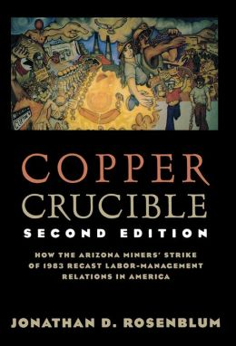Copper Crucible: How the Arizona Miner's Strike of 1983 Recast Labor-Management Relations in America