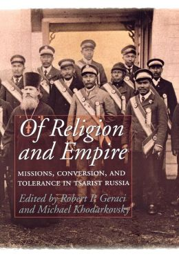 Of Religion and Empire: Missions, Conversion and Tolerance in Tsarist Russia