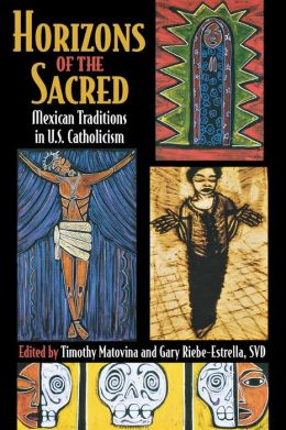 Horizons of the Sacred : Mexican Traditions in U.S. Catholicism