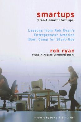 Smartups: Lessons from Rob Ryan's Entrepreneur America Boot Camp for Start-Ups: With a New Preface