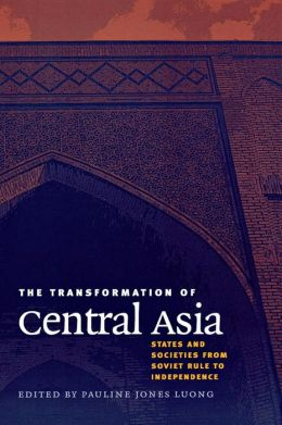 The Transformation of Central Asia: States and Societies from Soviet Rule to Independence