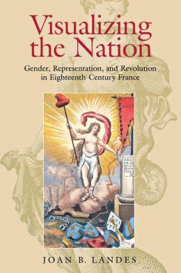 Visualizing the Nation: Gender, Representation, and Revolution in Eighteenth Century France