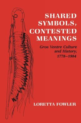Shared Symbols, Contested Meanings: Gros Ventre Culture and History, 1778-1984