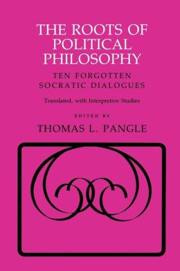 The Roots of Political Philosophy: Ten Forgotten Socratic Dialogues: Translated, with Interpretive Studies