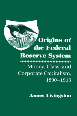 Origins of the Federal Reserve System: Money, Class, and Corporate Capitalism, 1890-1913