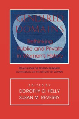 Gendered Domains: Rethinking Public and Private in Women's History: Essays from the Seventh Berkshire Conference on the History of Women
