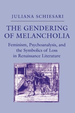 The Gendering of Melancholia: Feminism, Psychoanalysis and the Symbolics of Loss in Renaissance Literature