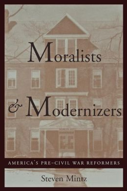 Moralists and Modernizers: America's Pre-Civil War Reformers