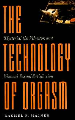 The Technology of Orgasm: Hysteria, the Vibrator, and Women's Sexual Satisfaction