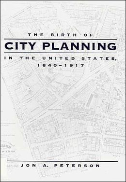 The Birth of City Planning in the United States, 1840-1917 (Creating the North American Landscape) Jon A. Peterson