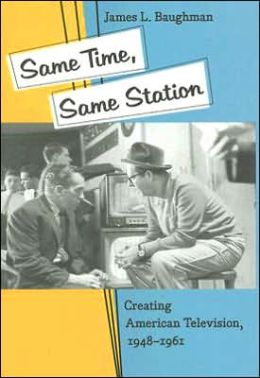 Same Time, Same Station: Creating American Television, 1948-1961