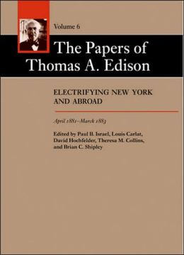 The Papers of Thomas A. Edison, Volume 6: Electrifying New York and Abroad, April 1881-March 1883