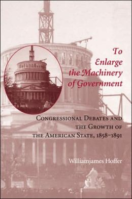 To Enlarge the Machinery of Government: Congressional Debates and the Growth of the American State, 1858-1891
