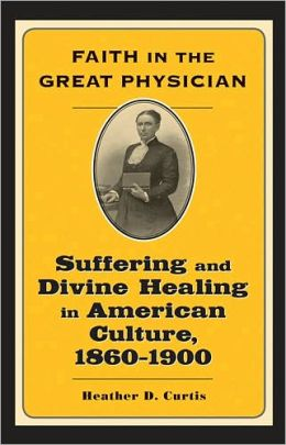 Faith in the Great Physician: Suffering and Divine Healing in American Culture, 1860-1900