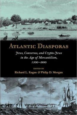 Atlantic Diasporas: Jews, Conversos, and Crypto-Jews in the Age of Mercantilism, 1500-1800