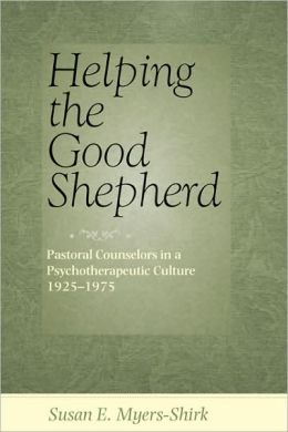 Helping the Good Shepherd: Pastoral Counselors in a Psychotherapeutic Culture, 1925-1975