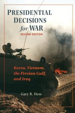 Presidential Decisions for War: Korea, Vietnam, the Persian Gulf, and Iraq