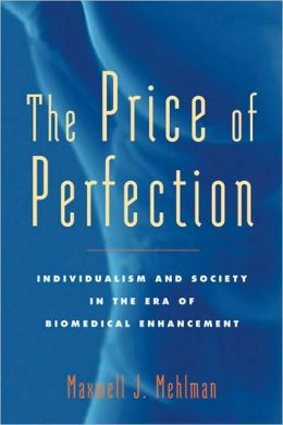 The Price of Perfection: Individualism and Society in the Era of Biomedical Enhancement