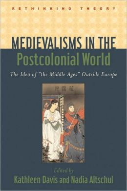 Medievalisms in the Postcolonial World: The Idea of the Middle Ages Outside Europe