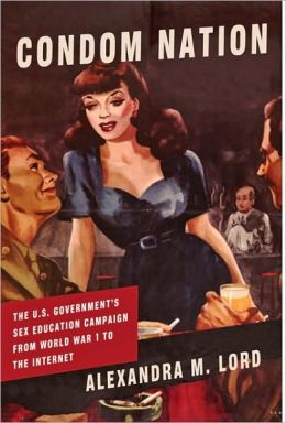 Condom Nation: The U. S. Government's Sex Education Campaign from World War I to the Internet