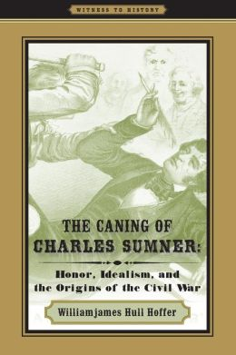 The Caning of Charles Sumner: Honor, Idealism, and the Origins of the Civil War