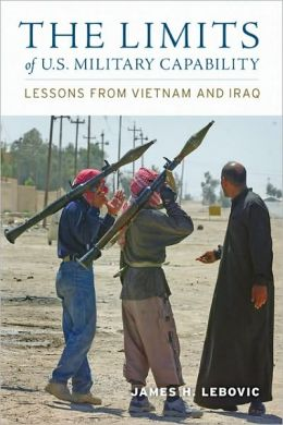 The Limits of U. S. Military Capability: Lessons from Vietnam and Iraq