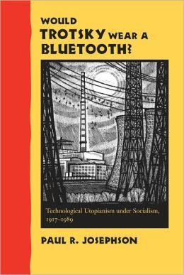 Would Trotsky Wear a Bluetooth?: Technological Utopianism under Socialism, 1917-1989