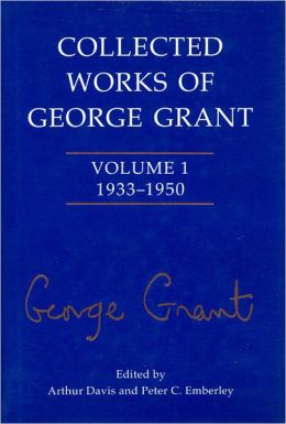 Collected Works of George Grant: Volume 1 (1933-1950)
