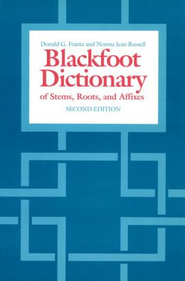 The Blackfoot Dictionary of Stems,Roots,and Affixes