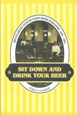 Sit Down and Drink Your Beer: Regulating Vancouver's Beer Parlours,1925-1954