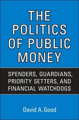 The Politics of Public Money: Spenders, Guardians, Priority Setters, and Financial Watchdogs inside the Canadian Government
