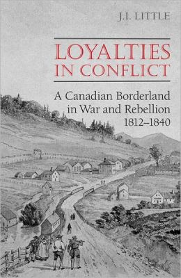 Loyalties in Conflict: A Canadian Borderland in War and Rebellion, 1812-1840