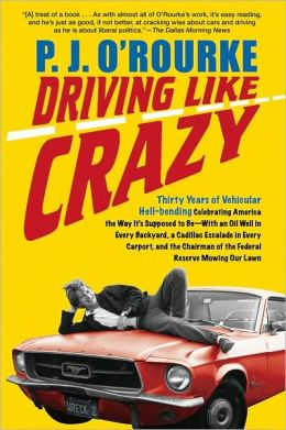 Driving Like Crazy: Thirty Years of Vehicular Hell-Bending Celebrating America the Way It's Supposed to Be - with an Oil Well in Every Backyard, a Cadillac Escalade in Every Carport, and the Chairman of the Federal Reserve Mowing Our Lawn