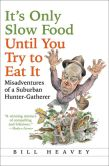 Book Cover Image. Title: It's Only Slow Food Until You Try to Eat It:  Misadventures of a Suburban Hunter-Gatherer, Author: Bill Heavey