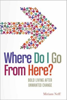 Where Do I Go From Here?: Bold Living After Unwanted Change