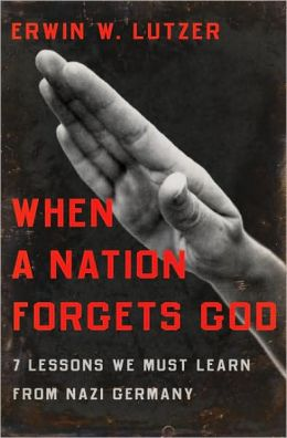 When a Nation Forgets God: 7 Lessons We Must Learn from Nazi Germany Erwin W. Lutzer