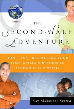 The Second-Half Adventure: Don't Just Retire-Use Your Time, Skills, and Resources to Change the World
