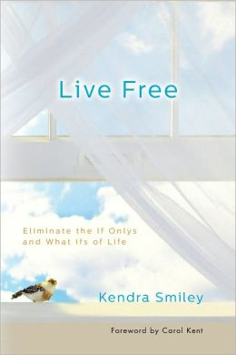 Live Free: Eliminate the If Onlys and What Ifs of Life
