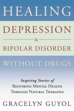 Healing Depression and Bipolar Disorder without Drugs: Inspiring Stories of Restoring Mental Health through Natural Therapies