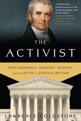 The Activist: John Marshall, Marbury v. Madison, and the Myth of Judicial Review