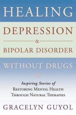 Healing Depression & Bipolar Disorder Without Drugs: Inspiring Stories of Restoring Mental Health Through Natural Therapies