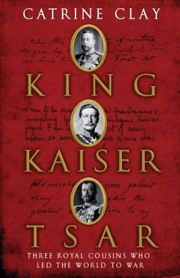 King, Kaiser, Tsar: Three Royal Cousins Who Led the World to War