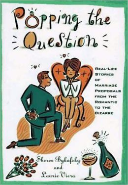 Popping The Question: Real-Life Stories Of Marriage Proposals From The Romantic To The Bizarre