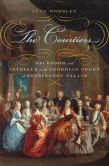 Book Cover Image. Title: The Courtiers:  Splendor and Intrigue in the Georgian Court at Kensington Palace, Author: Lucy Worsley